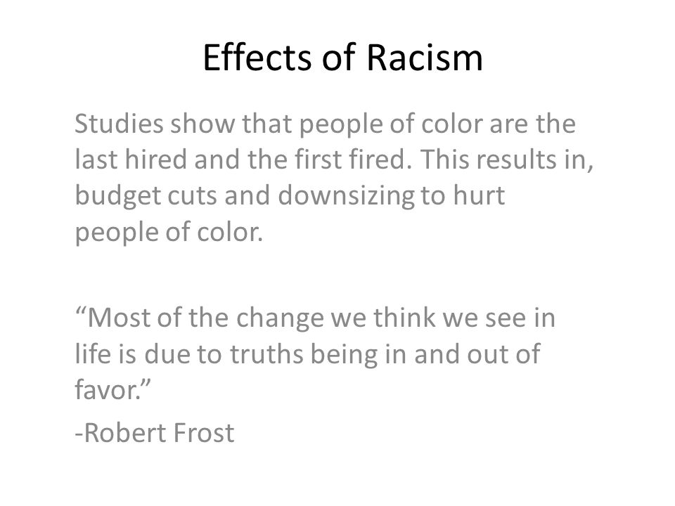 Effects of Racism Studies show that people of color are the last hired and the first fired.