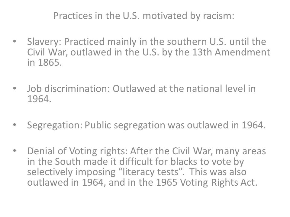 Practices in the U.S. motivated by racism: Slavery: Practiced mainly in the southern U.S. until the Civil War, outlawed in the U.S. by the 13th Amendm