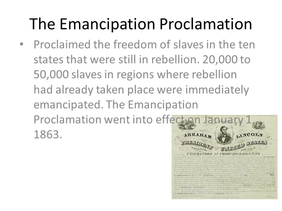 The Emancipation Proclamation Proclaimed the freedom of slaves in the ten states that were still in rebellion.