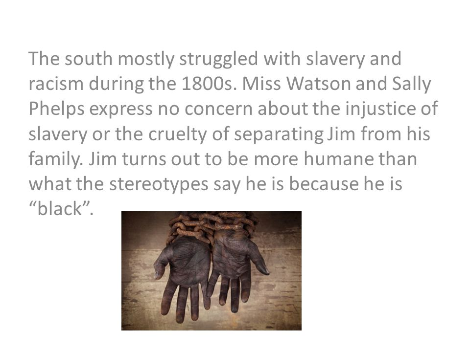 The south mostly struggled with slavery and racism during the 1800s. Miss Watson and Sally Phelps express no concern about the injustice of slavery or