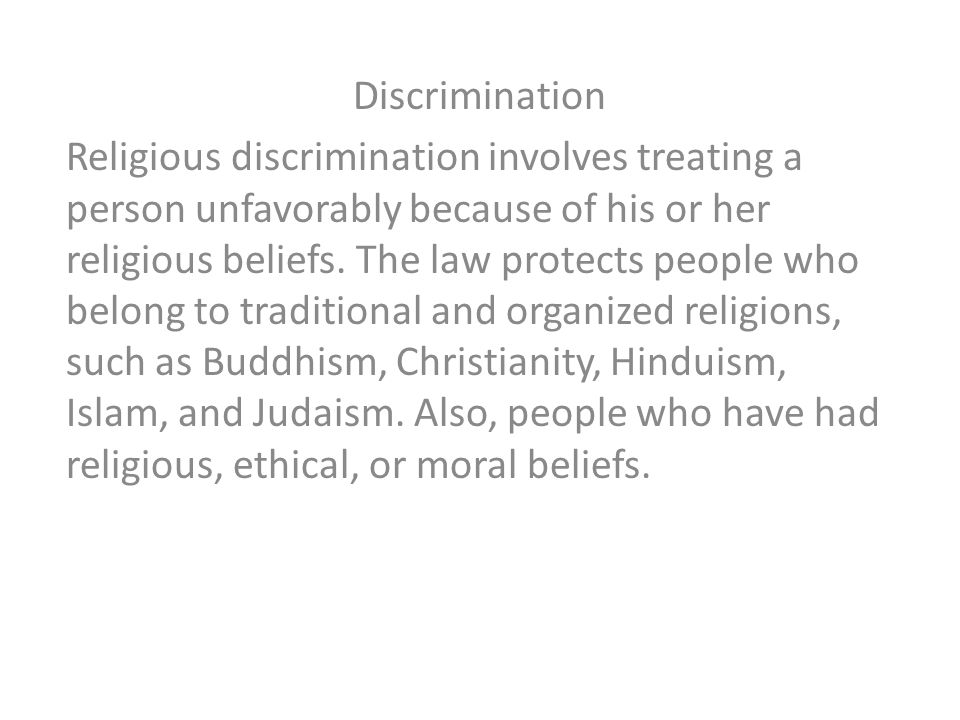 Discrimination Religious discrimination involves treating a person unfavorably because of his or her religious beliefs. The law protects people who be