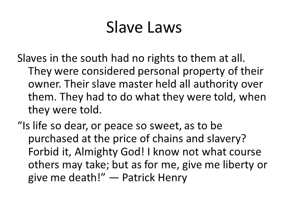Slave Laws Slaves in the south had no rights to them at all. They were considered personal property of their owner. Their slave master held all author