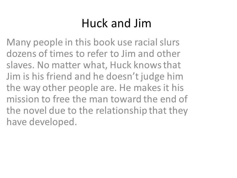 Huck and Jim Many people in this book use racial slurs dozens of times to refer to Jim and other slaves. No matter what, Huck knows that Jim is his fr