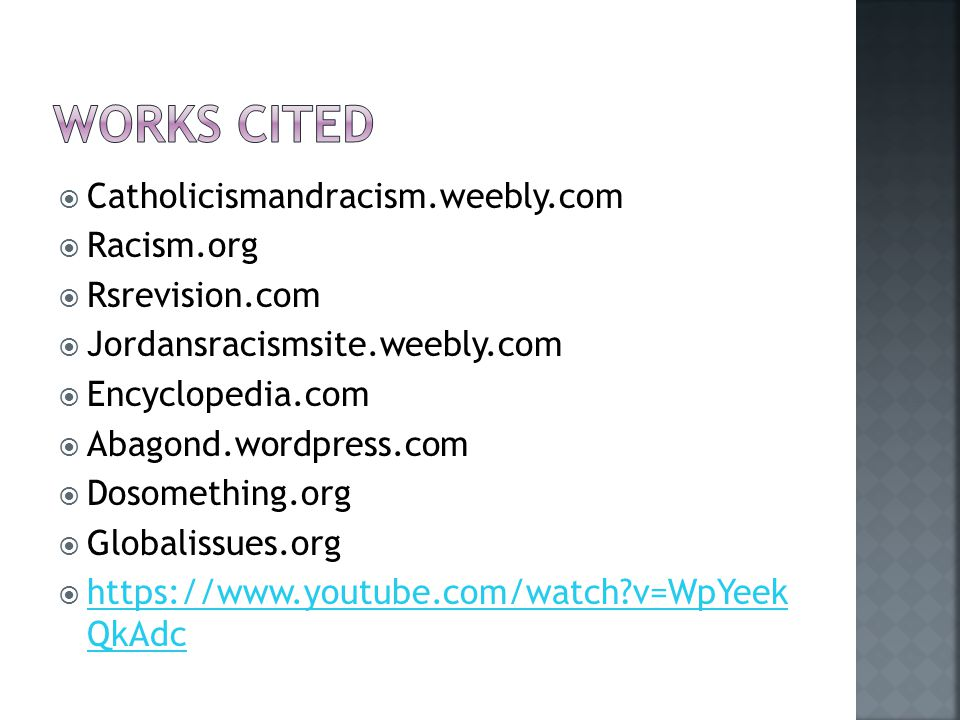  Catholicismandracism.weebly.com  Racism.org  Rsrevision.com  Jordansracismsite.weebly.com  Encyclopedia.com  Abagond.wordpress.com  Dosomething.org  Globalissues.org  https://www.youtube.com/watch?v=WpYeek QkAdc https://www.youtube.com/watch?v=WpYeek QkAdc