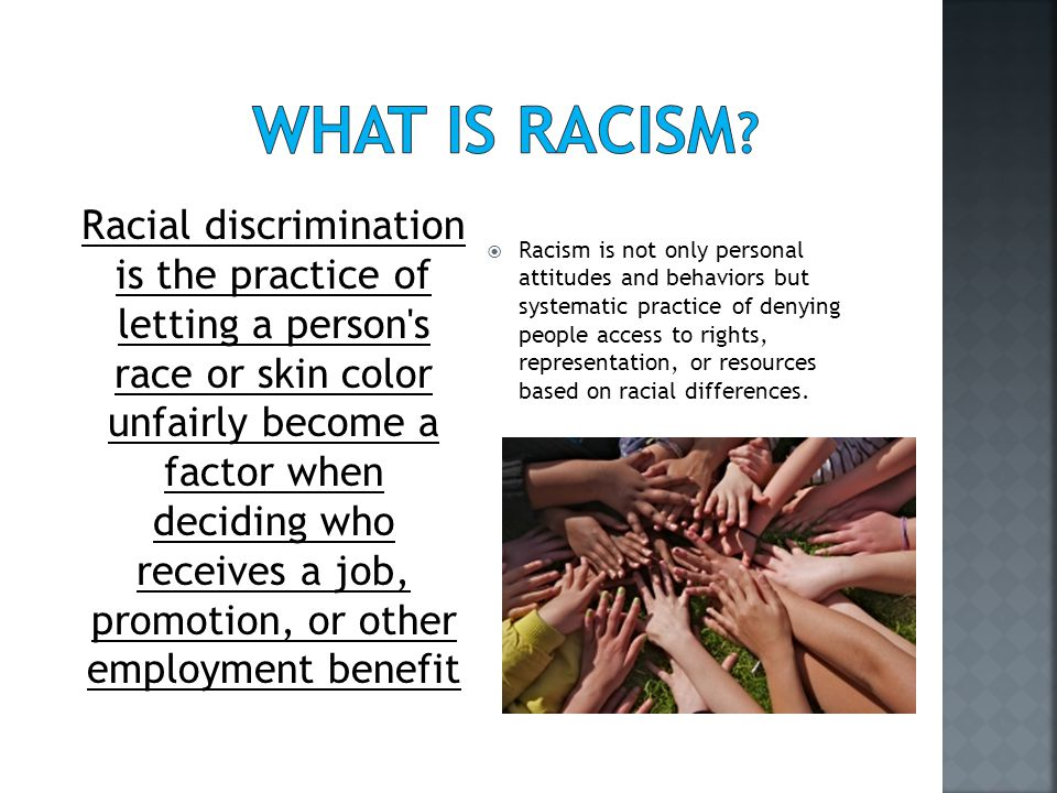  Racism is not only personal attitudes and behaviors but systematic practice of denying people access to rights, representation, or resources based on racial differences.