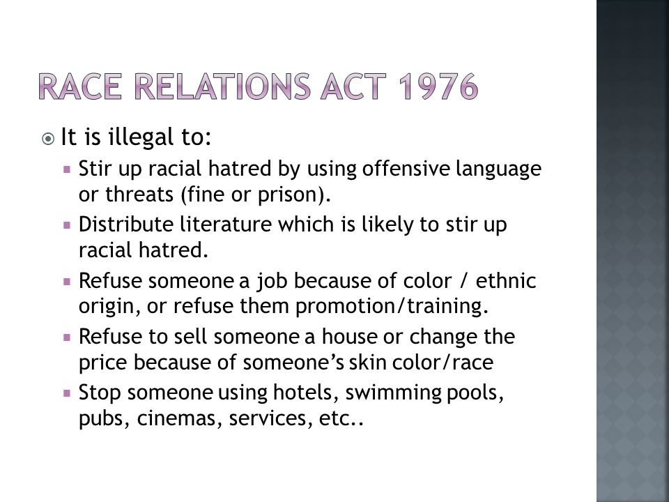  It is illegal to:  Stir up racial hatred by using offensive language or threats (fine or prison).