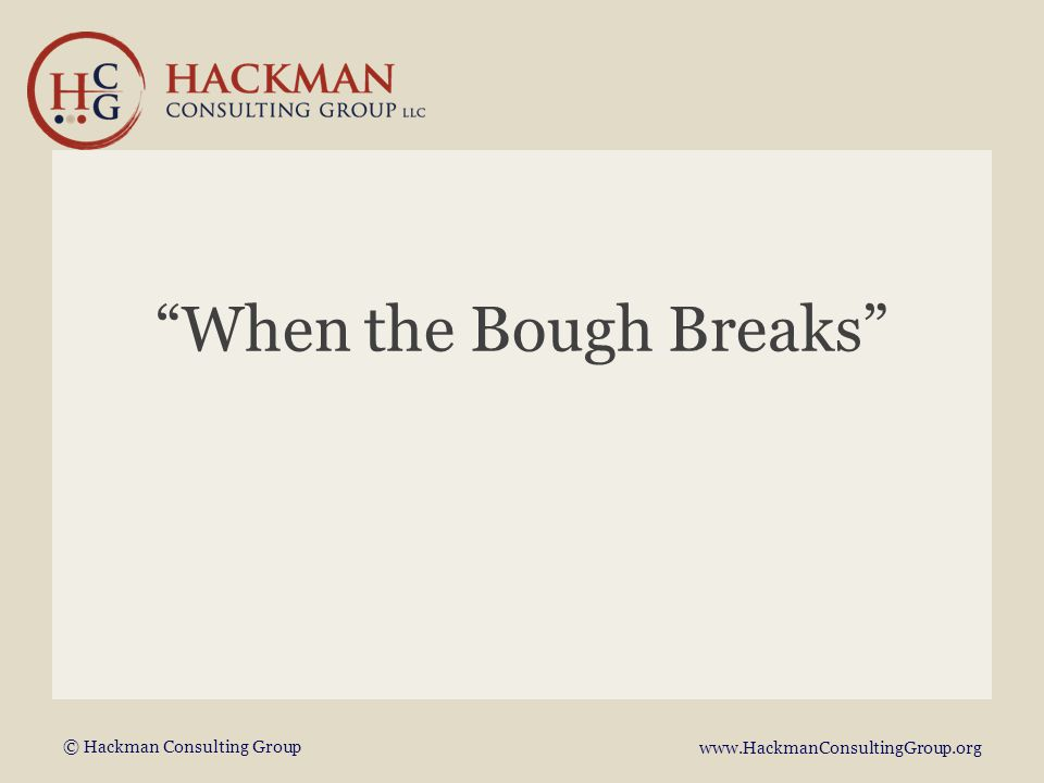 © Hackman Consulting Group www.HackmanConsultingGroup.org When the Bough Breaks