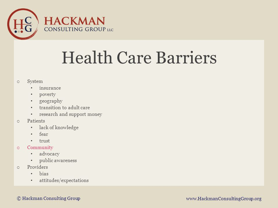 © Hackman Consulting Group www.HackmanConsultingGroup.org Health Care Barriers o System insurance poverty geography transition to adult care research and support money o Patients lack of knowledge fear trust o Community advocacy public awareness o Providers bias attitudes/expectations
