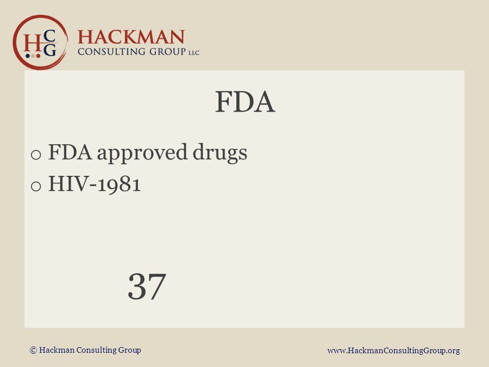 © Hackman Consulting Group www.HackmanConsultingGroup.org FDA o FDA approved drugs o HIV-1981 37