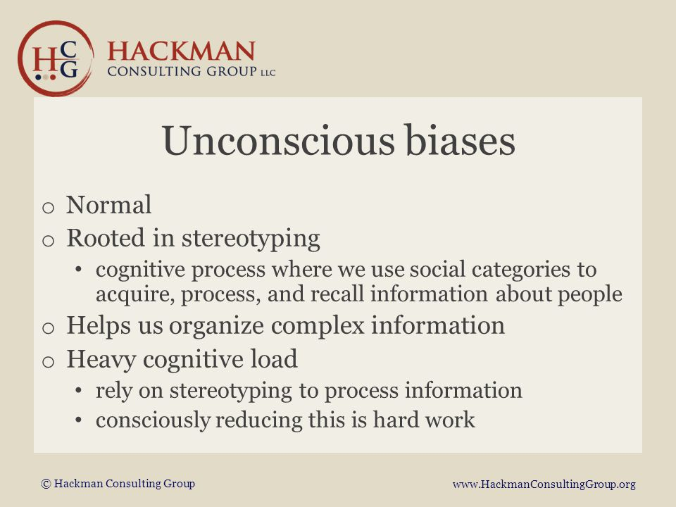 © Hackman Consulting Group www.HackmanConsultingGroup.org Unconscious biases o Normal o Rooted in stereotyping cognitive process where we use social categories to acquire, process, and recall information about people o Helps us organize complex information o Heavy cognitive load rely on stereotyping to process information consciously reducing this is hard work