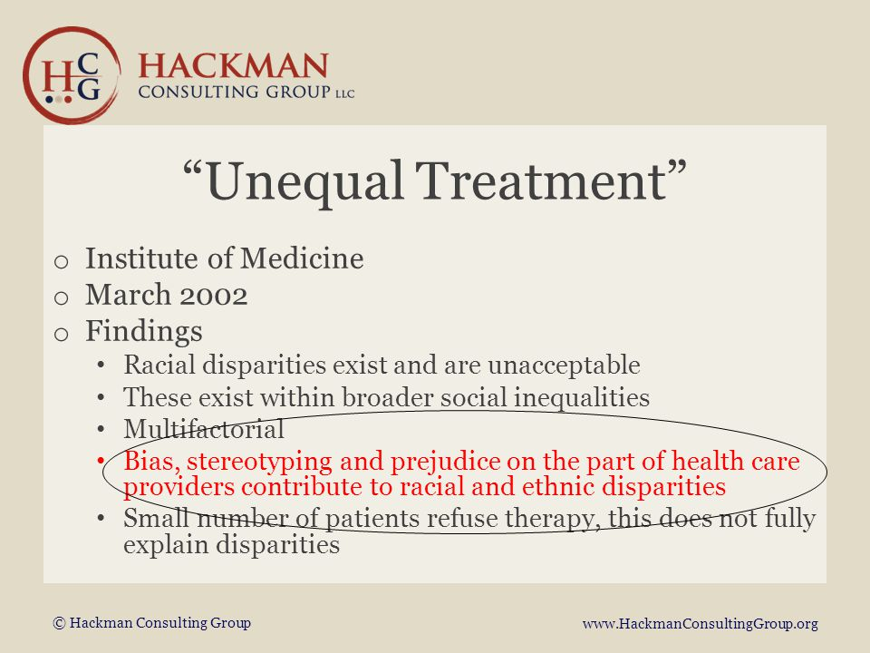 © Hackman Consulting Group www.HackmanConsultingGroup.org Unequal Treatment o Institute of Medicine o March 2002 o Findings Racial disparities exist and are unacceptable These exist within broader social inequalities Multifactorial Bias, stereotyping and prejudice on the part of health care providers contribute to racial and ethnic disparities Small number of patients refuse therapy, this does not fully explain disparities