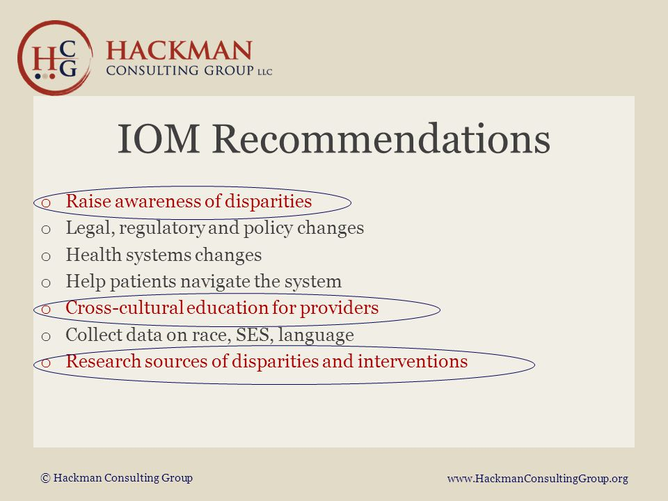 © Hackman Consulting Group www.HackmanConsultingGroup.org IOM Recommendations o Raise awareness of disparities o Legal, regulatory and policy changes o Health systems changes o Help patients navigate the system o Cross-cultural education for providers o Collect data on race, SES, language o Research sources of disparities and interventions