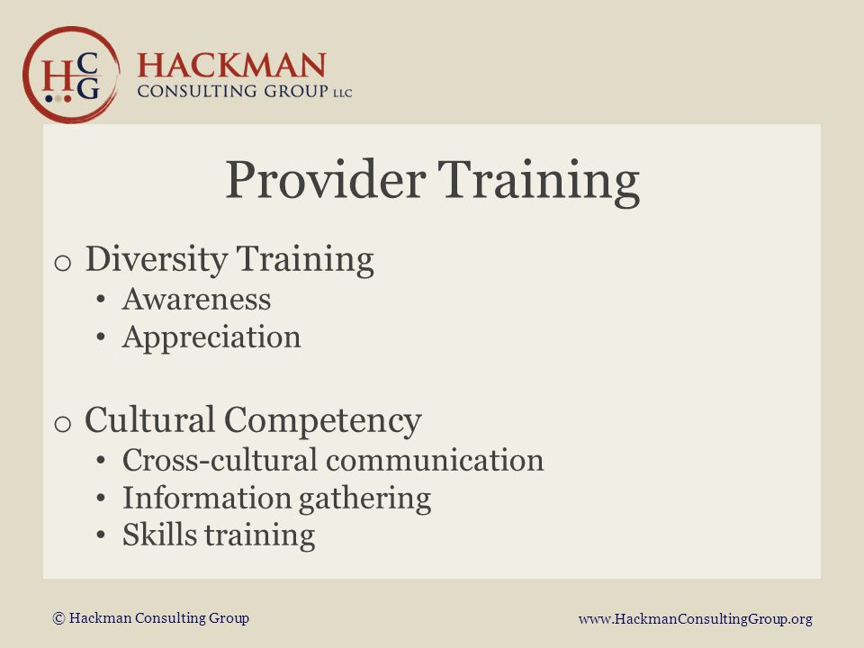 © Hackman Consulting Group www.HackmanConsultingGroup.org Provider Training o Diversity Training Awareness Appreciation o Cultural Competency Cross-cultural communication Information gathering Skills training