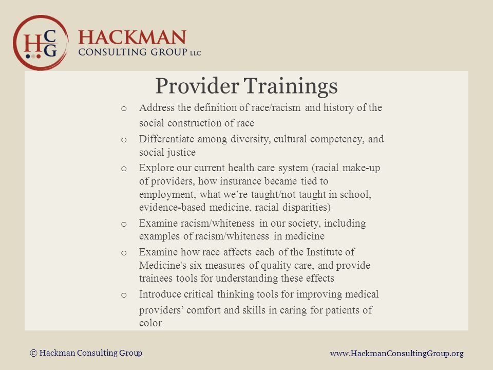 © Hackman Consulting Group www.HackmanConsultingGroup.org Provider Trainings o Address the definition of race/racism and history of the social construction of race o Differentiate among diversity, cultural competency, and social justice o Explore our current health care system (racial make-up of providers, how insurance became tied to employment, what we're taught/not taught in school, evidence-based medicine, racial disparities) o Examine racism/whiteness in our society, including examples of racism/whiteness in medicine o Examine how race affects each of the Institute of Medicine s six measures of quality care, and provide trainees tools for understanding these effects o Introduce critical thinking tools for improving medical providers' comfort and skills in caring for patients of color
