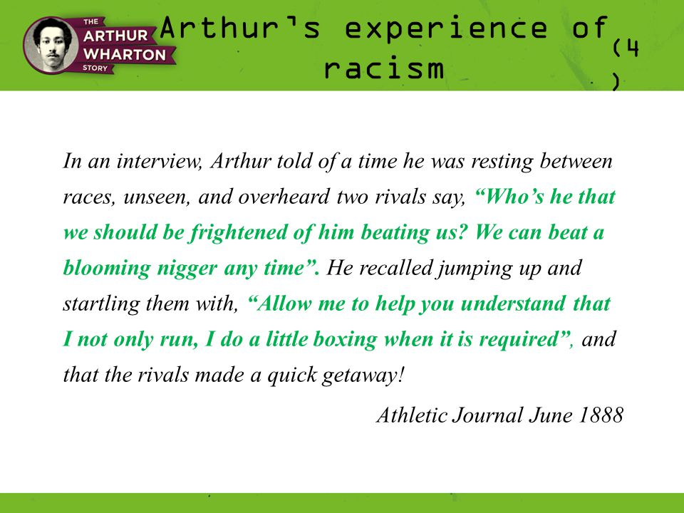 Arthur's experience of racism (4 ) In an interview, Arthur told of a time he was resting between races, unseen, and overheard two rivals say, Who's he that we should be frightened of him beating us.