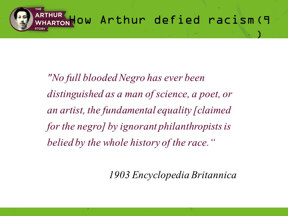 How Arthur defied racism (9 ) No full blooded Negro has ever been distinguished as a man of science, a poet, or an artist, the fundamental equality [claimed for the negro] by ignorant philanthropists is belied by the whole history of the race. 1903 Encyclopedia Britannica