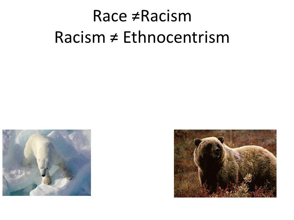 Race ≠Racism Racism ≠ Ethnocentrism