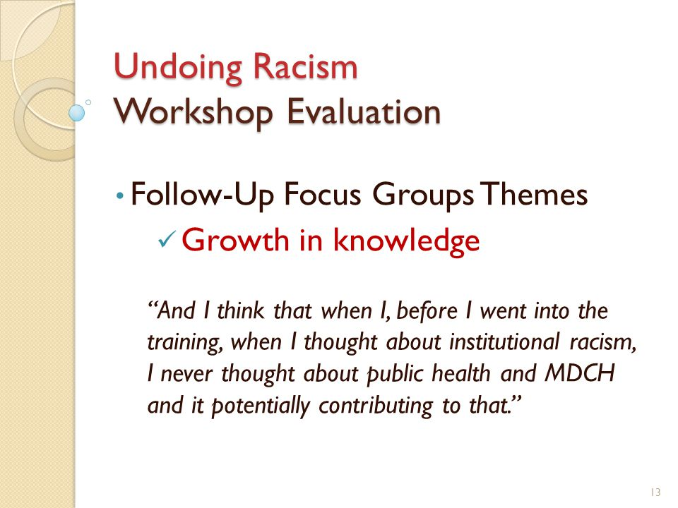 Undoing Racism Workshop Evaluation Follow-Up Focus Groups Themes Growth in knowledge And I think that when I, before I went into the training, when I thought about institutional racism, I never thought about public health and MDCH and it potentially contributing to that. 13