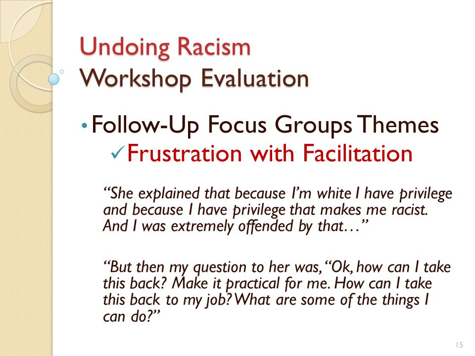 Undoing Racism Workshop Evaluation Follow-Up Focus Groups Themes Frustration with Facilitation She explained that because I'm white I have privilege and because I have privilege that makes me racist.
