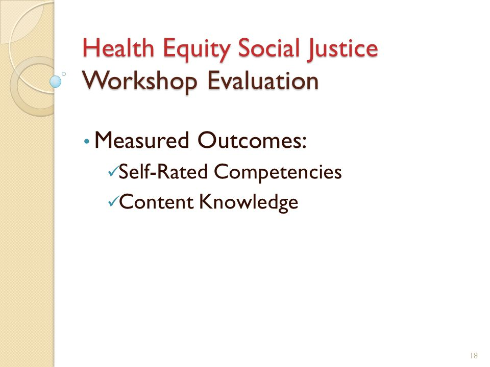 Health Equity Social Justice Workshop Evaluation Measured Outcomes: Self-Rated Competencies Content Knowledge 18