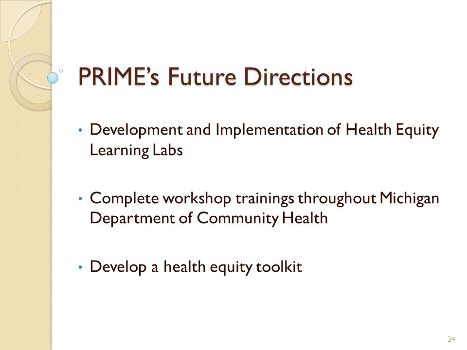 PRIME's Future Directions Development and Implementation of Health Equity Learning Labs Complete workshop trainings throughout Michigan Department of Community Health Develop a health equity toolkit 24