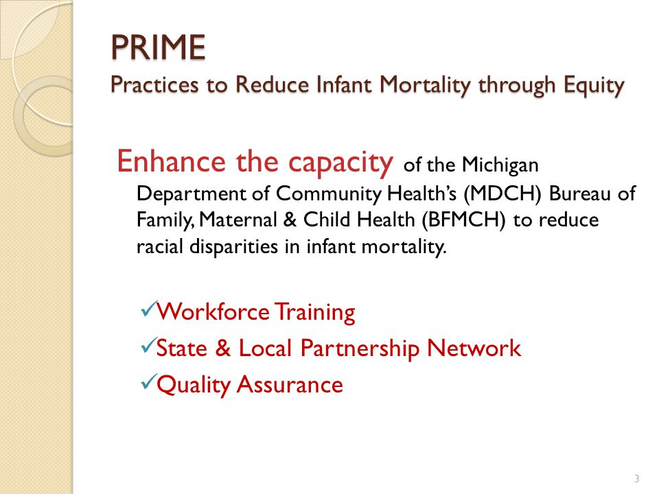 PRIME Practices to Reduce Infant Mortality through Equity Enhance the capacity of the Michigan Department of Community Health's (MDCH) Bureau of Family, Maternal & Child Health (BFMCH) to reduce racial disparities in infant mortality.