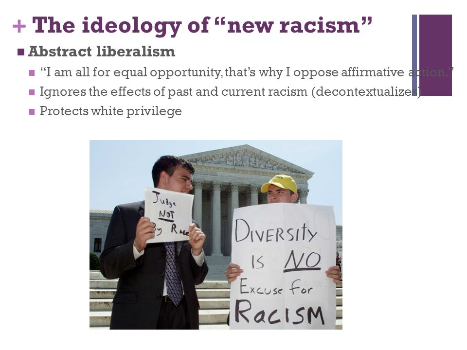 """+ The ideology of """"new racism"""" Abstract liberalism """"I am all for equal opportunity, that's why I oppose affirmative action."""" Ignores the effects of pa"""