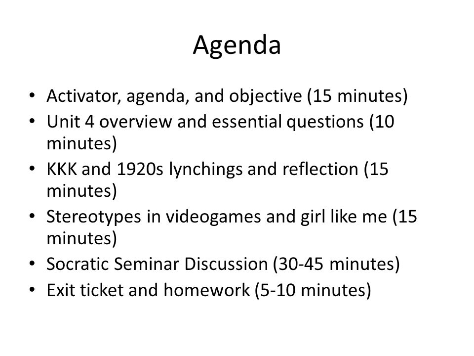 Agenda Activator, agenda, and objective (15 minutes) Unit 4 overview and essential questions (10 minutes) KKK and 1920s lynchings and reflection (15 minutes) Stereotypes in videogames and girl like me (15 minutes) Socratic Seminar Discussion (30-45 minutes) Exit ticket and homework (5-10 minutes)