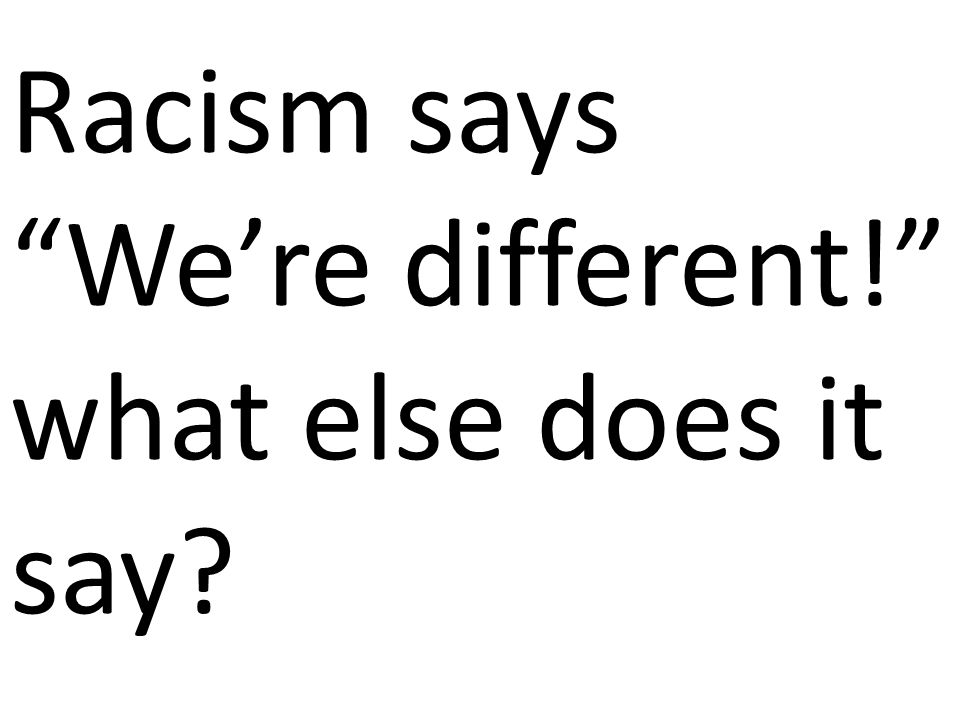 Racism says We're different! what else does it say