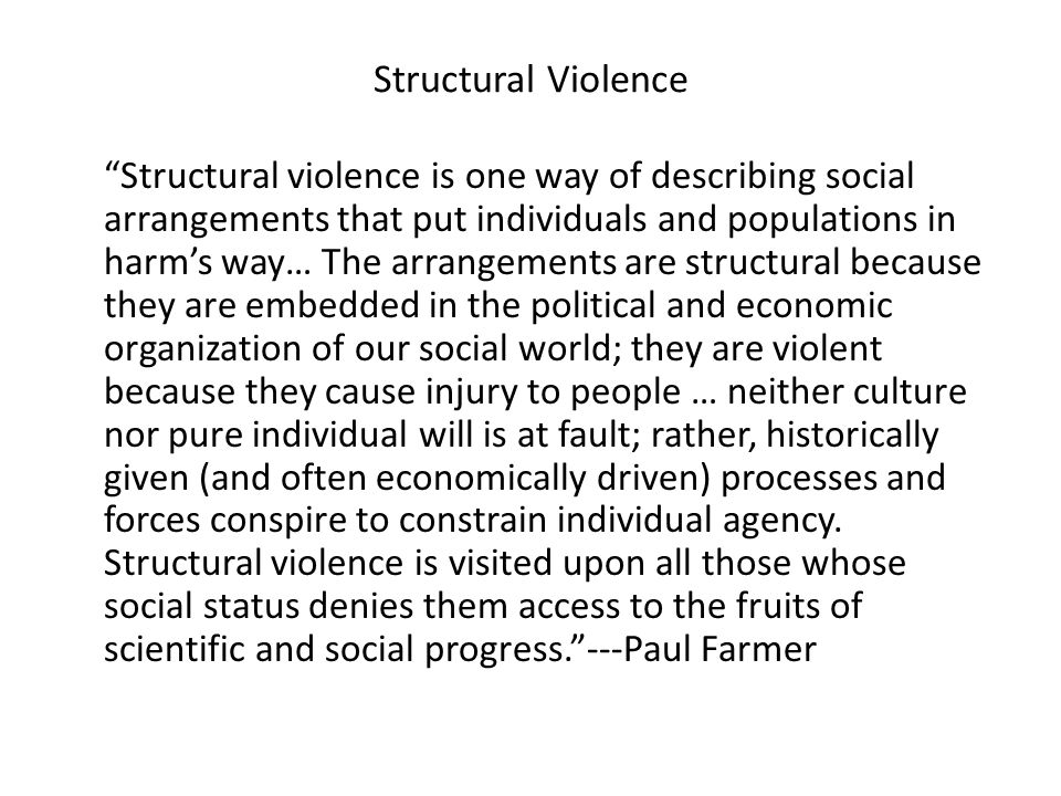 Structural Violence Structural violence is one way of describing social arrangements that put individuals and populations in harm's way… The arrangements are structural because they are embedded in the political and economic organization of our social world; they are violent because they cause injury to people … neither culture nor pure individual will is at fault; rather, historically given (and often economically driven) processes and forces conspire to constrain individual agency.