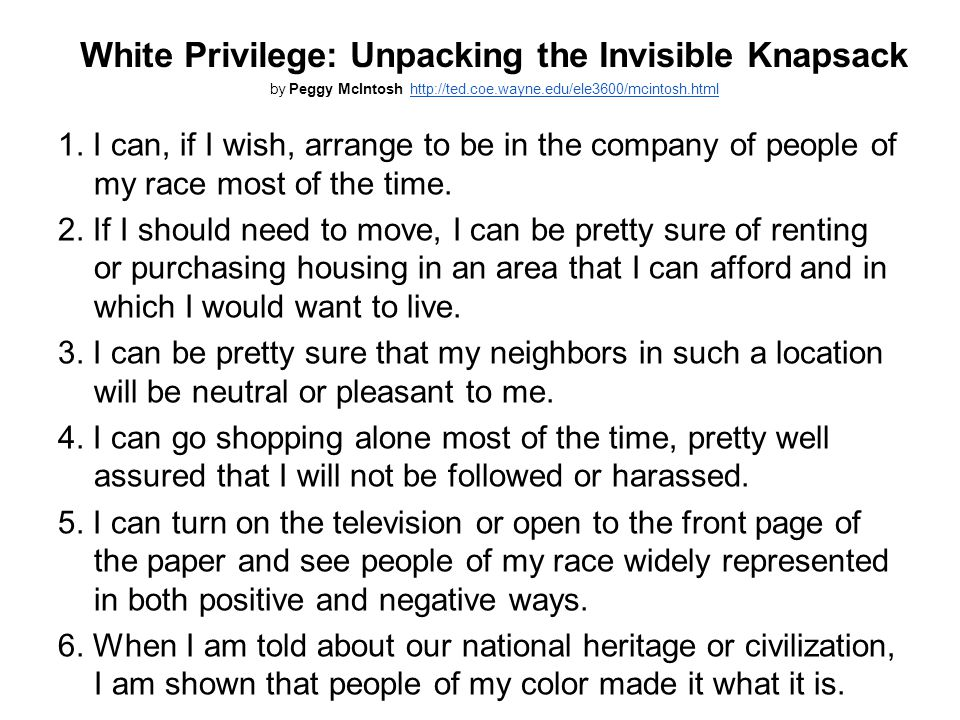 White Privilege: Unpacking the Invisible Knapsack by Peggy McIntosh http://ted.coe.wayne.edu/ele3600/mcintosh.htmlhttp://ted.coe.wayne.edu/ele3600/mcintosh.html 1.