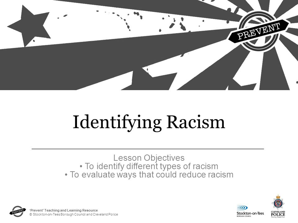 'Prevent' Teaching and Learning Resource © Stockton-on-Tees Borough Council and Cleveland Police Identifying Racism Lesson Objectives To identify different types of racism To evaluate ways that could reduce racism