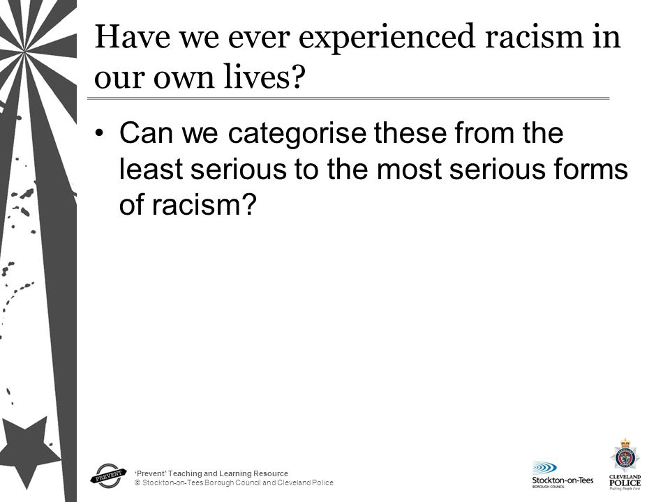 'Prevent' Teaching and Learning Resource © Stockton-on-Tees Borough Council and Cleveland Police Have we ever experienced racism in our own lives.