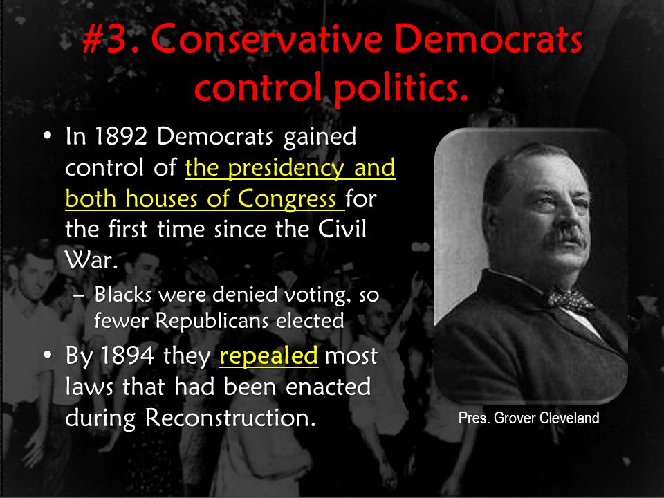#3. Conservative Democrats control politics. In 1892 Democrats gained control of the presidency and both houses of Congress for the first time since t