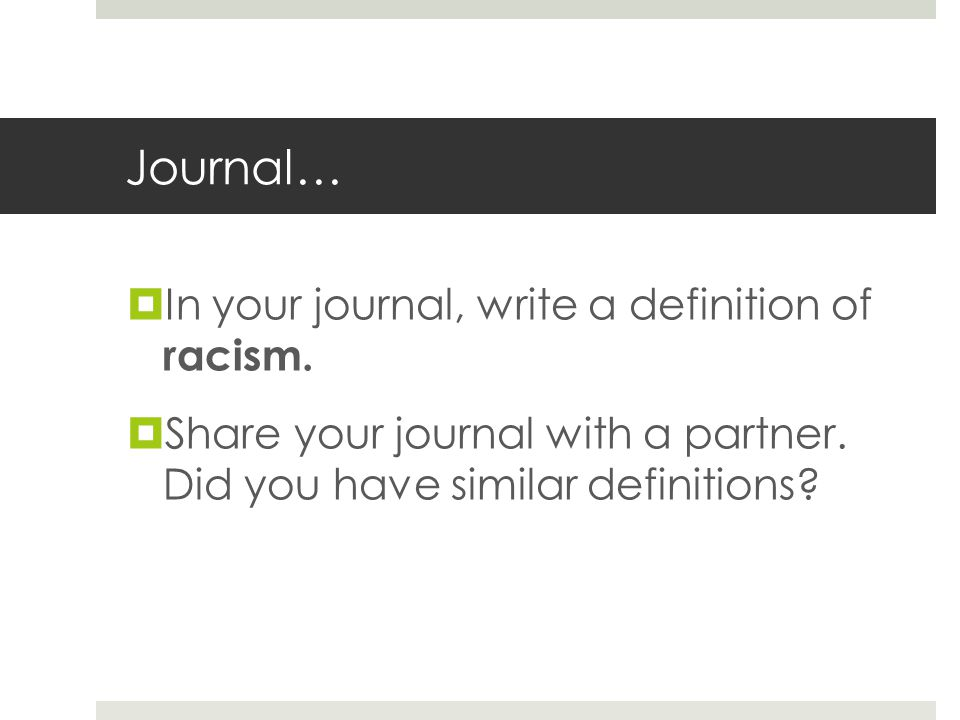 Journal…  In your journal, write a definition of racism.