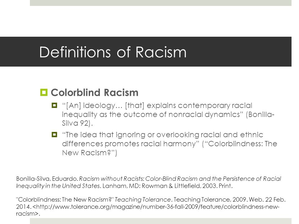 Definitions of Racism  Colorblind Racism  [An] ideology… [that] explains contemporary racial inequality as the outcome of nonracial dynamics (Bonilla- Silva 92).