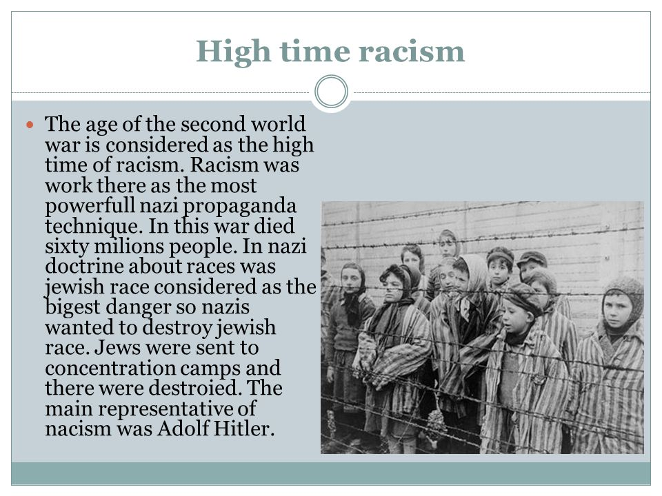 High time racism The age of the second world war is considered as the high time of racism.