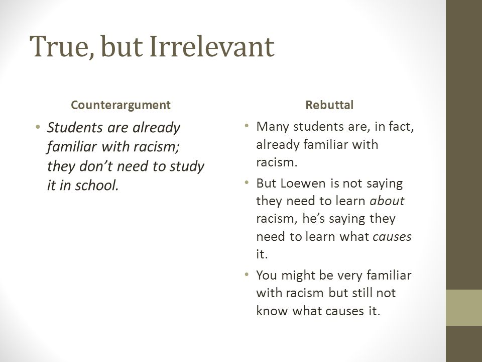 True, but Irrelevant Counterargument Students are already familiar with racism; they don't need to study it in school. Rebuttal Many students are, in