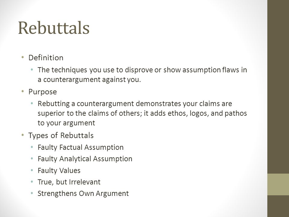 Rebuttals Definition The techniques you use to disprove or show assumption flaws in a counterargument against you. Purpose Rebutting a counterargument