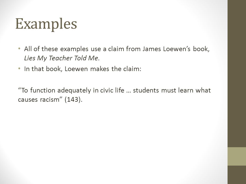 """Examples All of these examples use a claim from James Loewen's book, Lies My Teacher Told Me. In that book, Loewen makes the claim: """"To function adequ"""