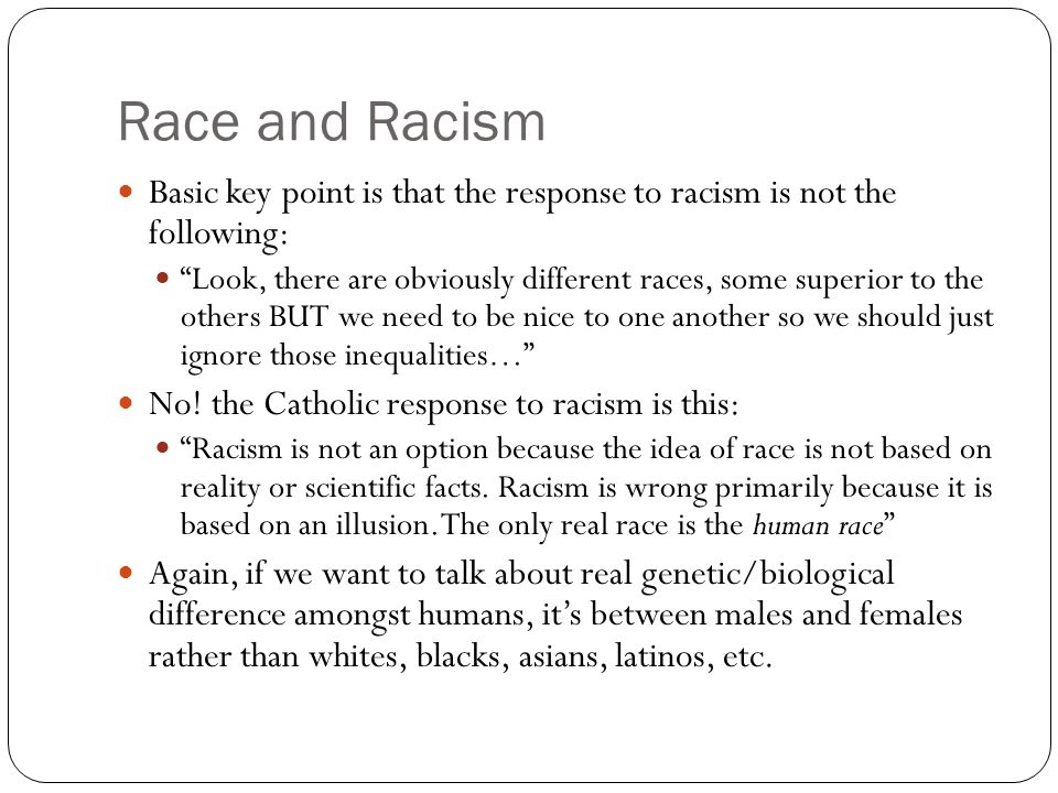Race and Racism Basic key point is that the response to racism is not the following: Look, there are obviously different races, some superior to the others BUT we need to be nice to one another so we should just ignore those inequalities… No.