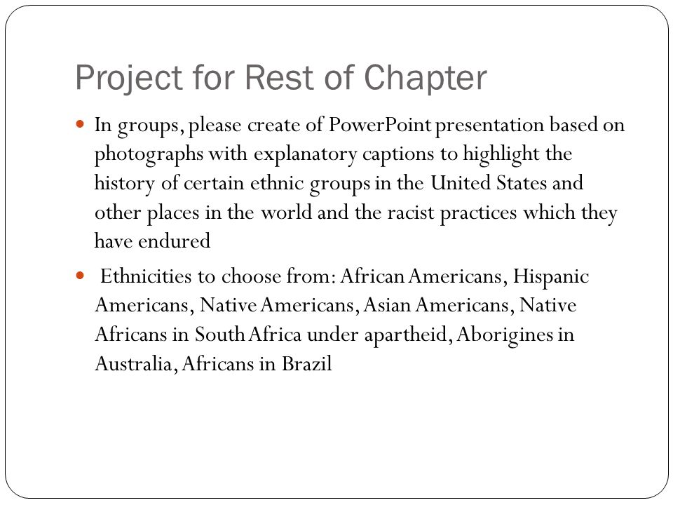Project for Rest of Chapter In groups, please create of PowerPoint presentation based on photographs with explanatory captions to highlight the history of certain ethnic groups in the United States and other places in the world and the racist practices which they have endured Ethnicities to choose from: African Americans, Hispanic Americans, Native Americans, Asian Americans, Native Africans in South Africa under apartheid, Aborigines in Australia, Africans in Brazil
