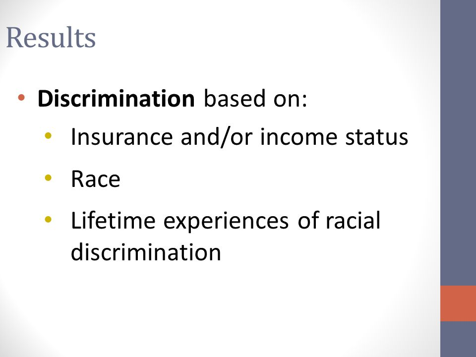 Results Discrimination based on: Insurance and/or income status Race Lifetime experiences of racial discrimination