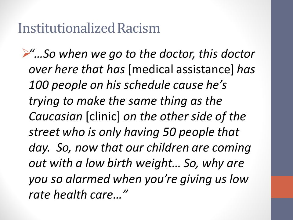 Institutionalized Racism  …So when we go to the doctor, this doctor over here that has [medical assistance] has 100 people on his schedule cause he's trying to make the same thing as the Caucasian [clinic] on the other side of the street who is only having 50 people that day.