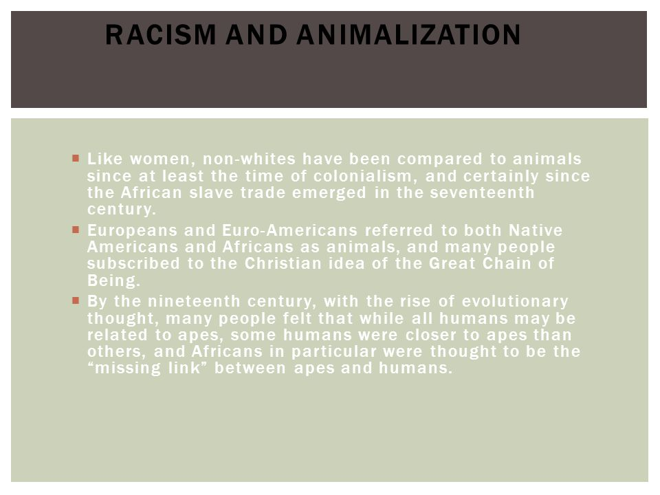  Like women, non-whites have been compared to animals since at least the time of colonialism, and certainly since the African slave trade emerged in the seventeenth century.