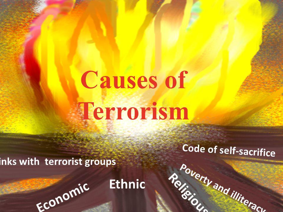 Causes of Terrorism Economic Ethnic Religious links with terrorist groups Poverty and illiteracy Code of self-sacrifice
