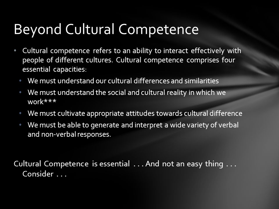 Cultural competence refers to an ability to interact effectively with people of different cultures.