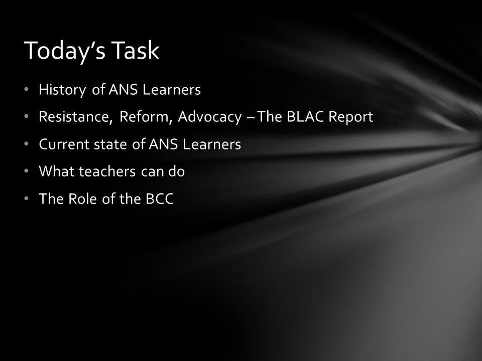 History of ANS Learners Resistance, Reform, Advocacy – The BLAC Report Current state of ANS Learners What teachers can do The Role of the BCC Today's Task