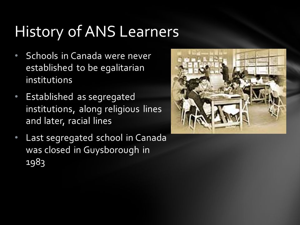 Schools in Canada were never established to be egalitarian institutions Established as segregated institutions, along religious lines and later, racial lines Last segregated school in Canada was closed in Guysborough in 1983 History of ANS Learners
