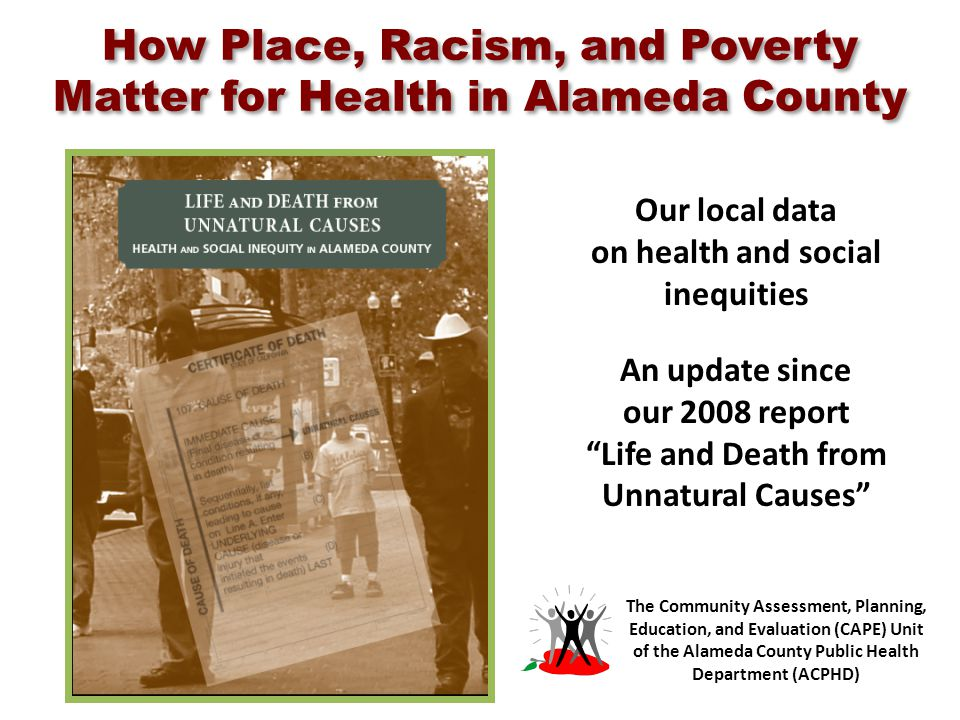 How Place, Racism, and Poverty Matter for Health in Alameda County Our local data on health and social inequities An update since our 2008 report Life and Death from Unnatural Causes The Community Assessment, Planning, Education, and Evaluation (CAPE) Unit of the Alameda County Public Health Department (ACPHD)